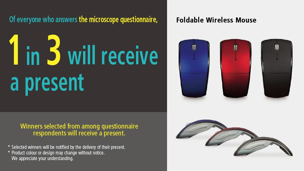 Of everyone who answers the microscope questionnaire,1 in 3 will receive a present. Winners selected from among questionnaire respondents will receive a present. *Selected winners will be notified by the delivery of their present. *Product colour or design may change without notice. We appreciate your understanding. Foldable Wireless Mouse