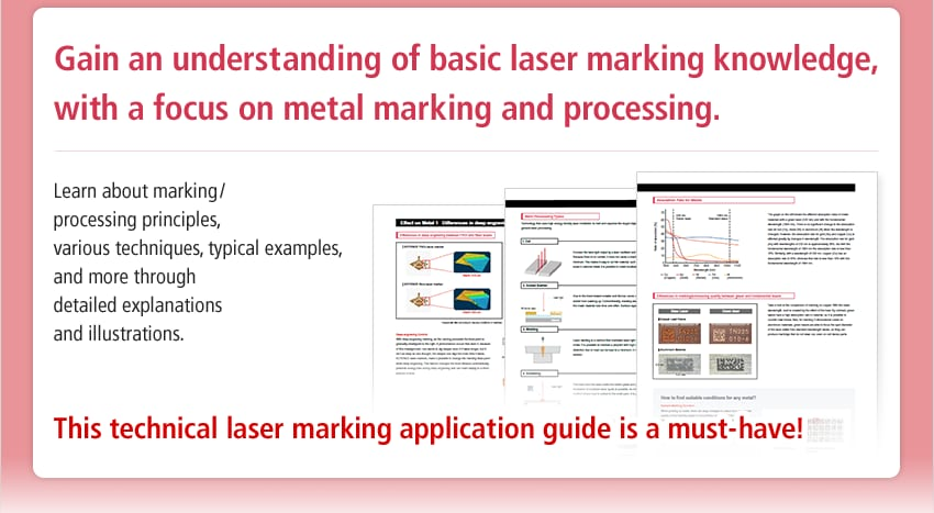 Gain an understanding of basic laser marking knowledge, with a focus on metal marking and processing. / Learn about marking / processing principles, various techniques, typical examples, and more through detailed explanations and illustrations. / This technical laser marking application guide is a must-have!