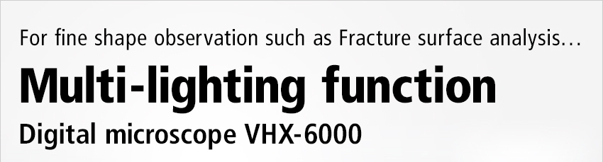 For fine shape observation such as Fracture surface analysis… / Multi-lighting function / Digital microscope VHX-6000