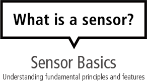What is a sensor? Sensor Basics Understanding fundamental principles and features