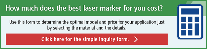 How much does the best laser marker for you cost? Use this form to determine the optimal model and price for your application just by selecting the material and the details. Click here for the simple inquiry form.