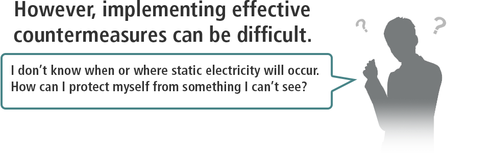 However, implementing effective countermeasures can be difficult. / I don't know when or where static electricity will occur. How can I protect myself from something I can't see?